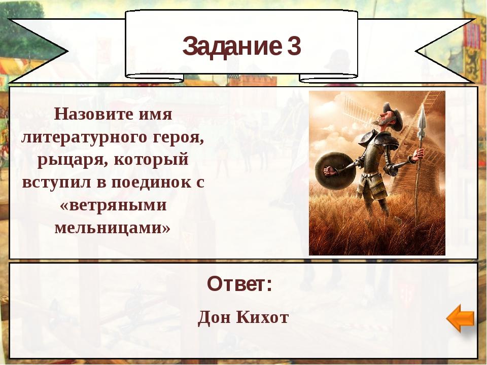 Задание 3 Ответ: Дон Кихот Назовите имя литературного героя, рыцаря, который...