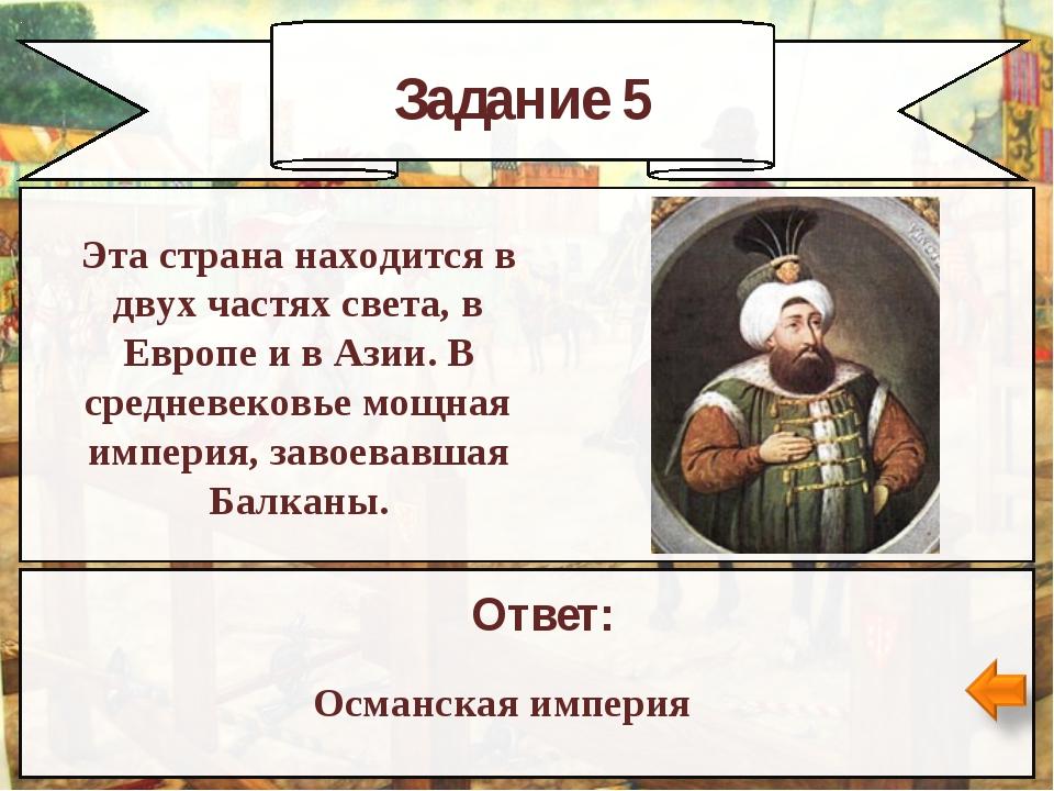 Задание 5 Ответ: Османская империя Эта страна находится в двух частях света,...