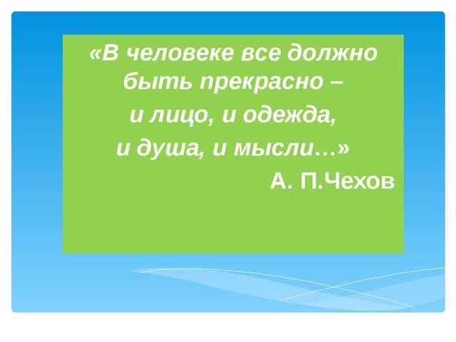 «В человеке все должно быть прекрасно – и лицо, и одежда, и душа, и мысли…» ...