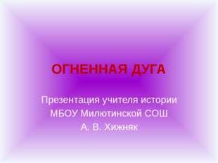 ОГНЕННАЯ ДУГА Презентация учителя истории МБОУ Милютинской СОШ А. В. Хижняк