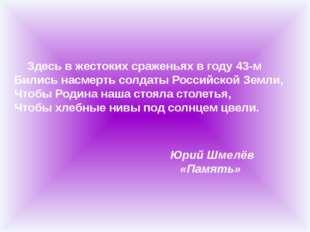 Здесь в жестоких сраженьях в году 43-м Бились насмерть солдаты Российской З
