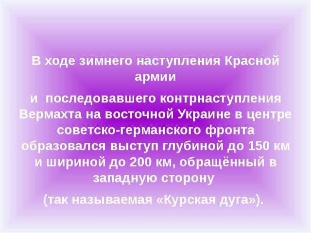 В ходе зимнего наступленияКрасной армии и последовавшего контрнаступления...