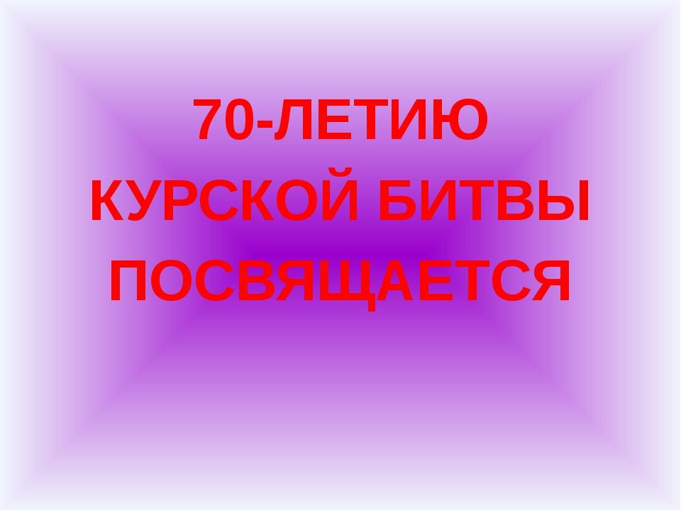 70-ЛЕТИЮ КУРСКОЙ БИТВЫ ПОСВЯЩАЕТСЯ