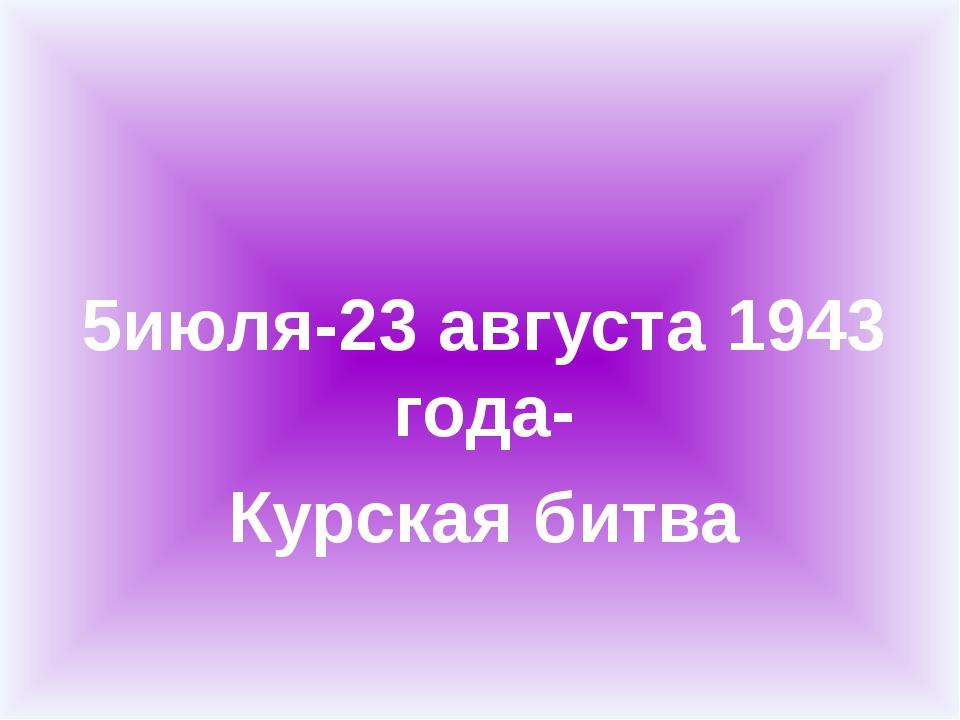 5июля-23 августа 1943 года- Курская битва