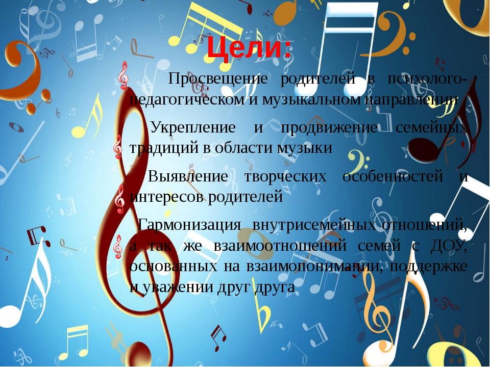 Цели: Просвещение родителей в психолого-педагогическом и музыкальном направл...