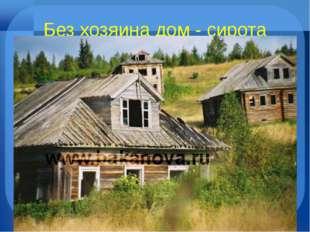 Без хозяина дом - сирота