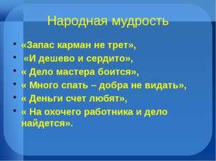 Народная мудрость «Запас карман не трет», «И дешево и сердито», « Дело мастер