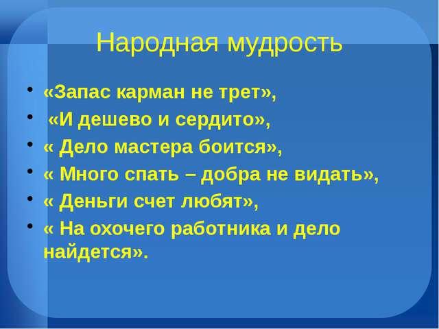 Народная мудрость «Запас карман не трет», «И дешево и сердито», « Дело мастер...
