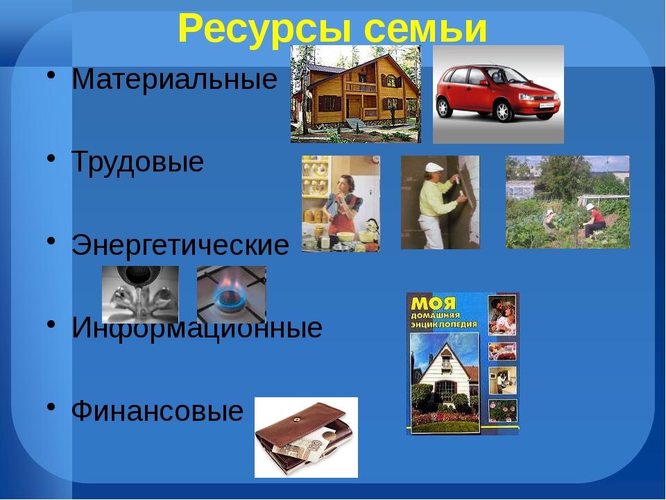 Ресурсы семьи Материальные Трудовые Энергетические Информационные Финансовые