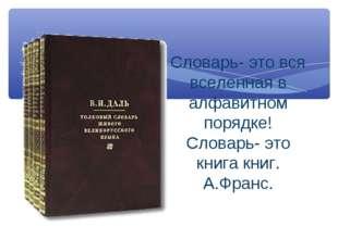 Словарь- это вся вселенная в алфавитном порядке! Словарь- это книга книг. А.Ф