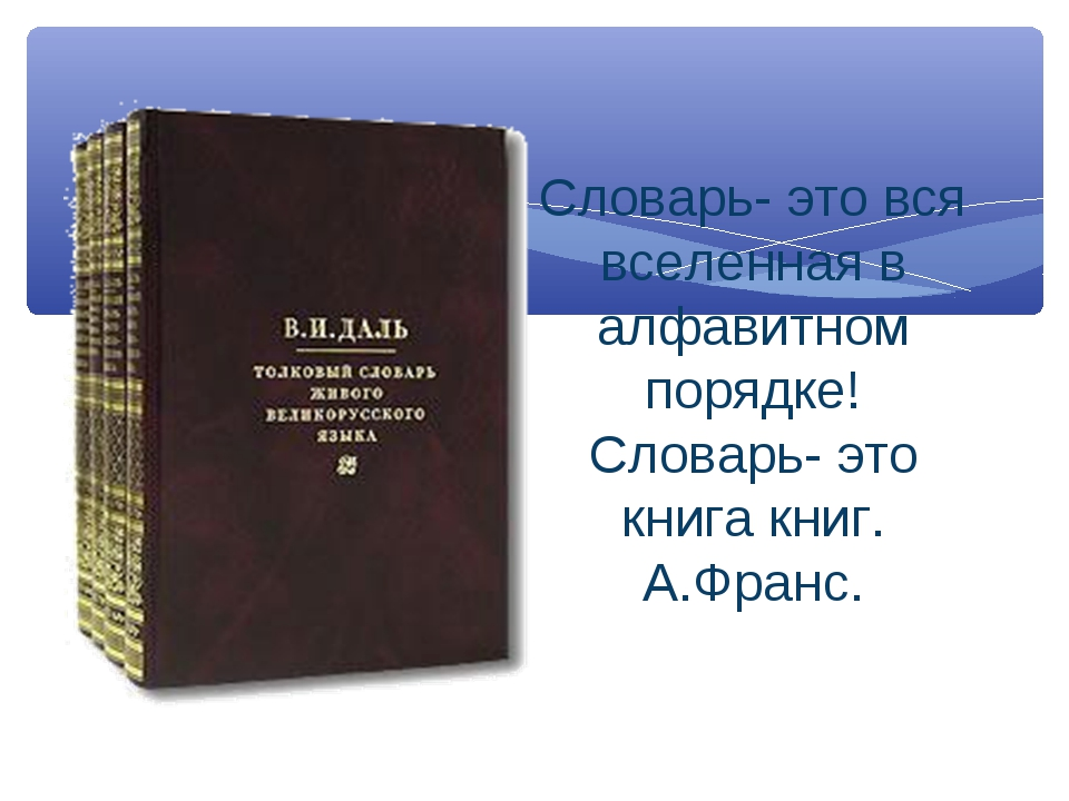 Словарь- это вся вселенная в алфавитном порядке! Словарь- это книга книг. А.Ф...