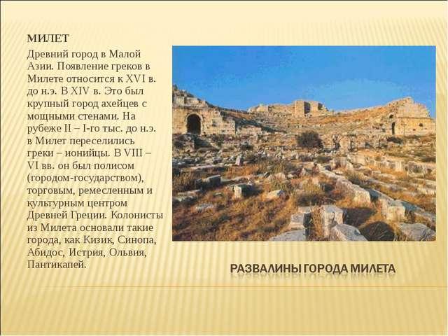 МИЛЕТ Древний город в Малой Азии. Появление греков в Милете относится к XVI в...