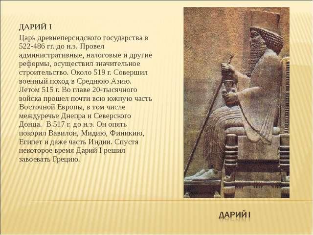 ДАРИЙ I Царь древнеперсидского государства в 522-486 гг. до н.э. Провел админ...