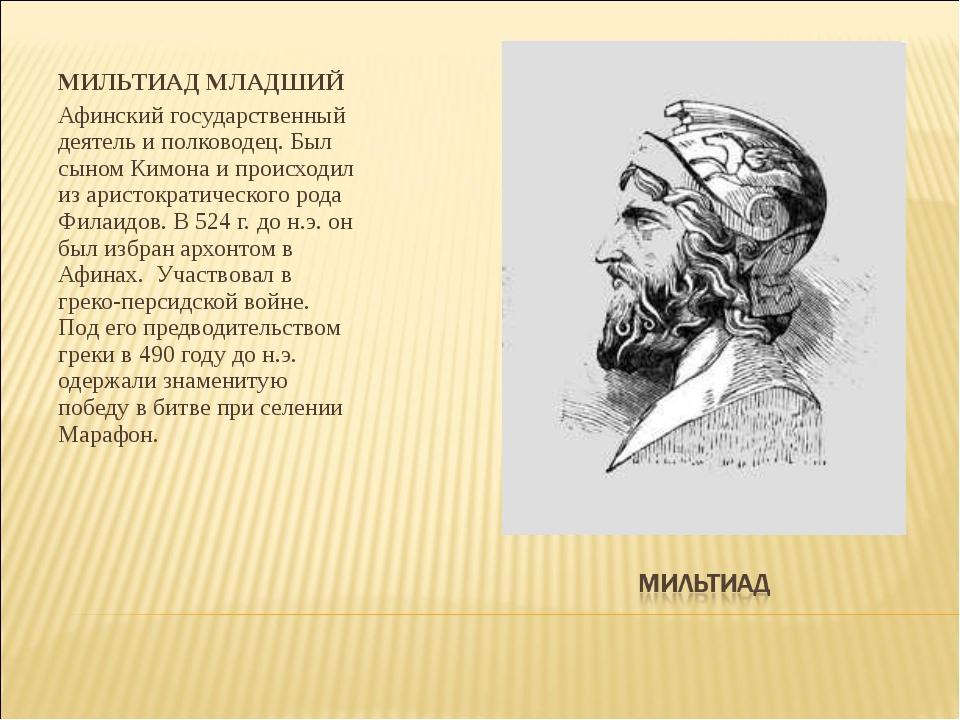 МИЛЬТИАД МЛАДШИЙ Афинский государственный деятель и полководец. Был сыном Ким...