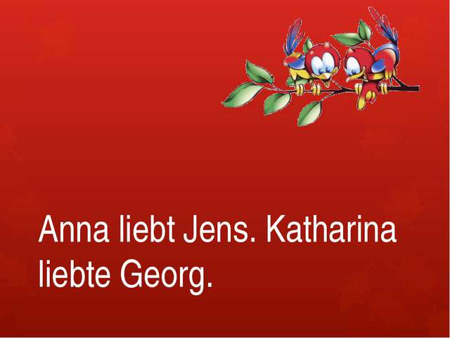 Anna liebt Jens. Katharina liebte Georg.