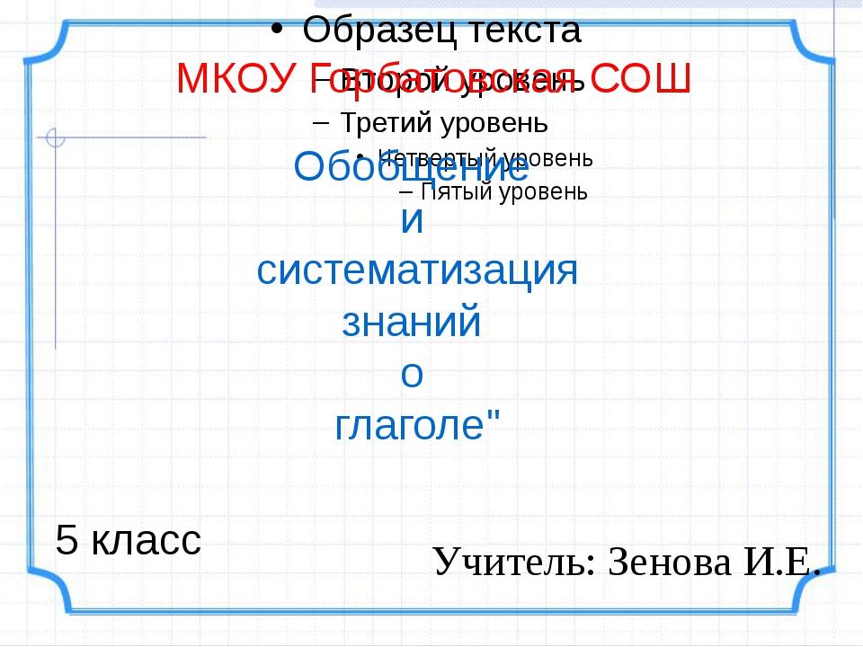 """Обобщение и систематизация знаний о глаголе"""" МКОУ Горбатовская СОШ Учитель:..."""