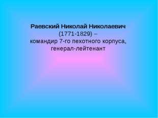 Раевский Николай Николаевич (1771-1829) – командир 7-го пехотного корпуса, г