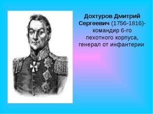 Дохтуров Дмитрий Сергеевич (1756-1816)- командир 6-го пехотного корпуса, гене