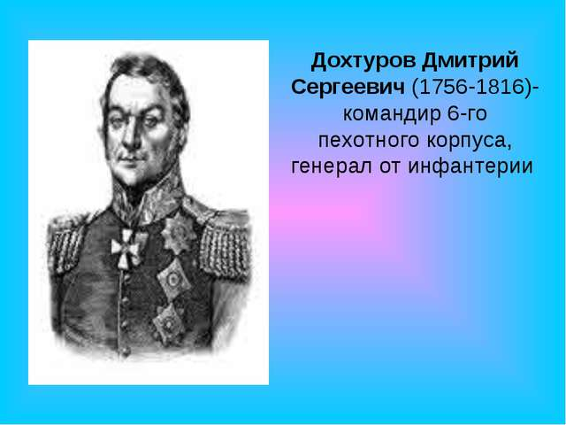Дохтуров Дмитрий Сергеевич (1756-1816)- командир 6-го пехотного корпуса, гене...