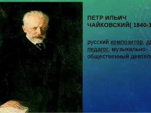 ПЕТР ИЛЬИЧ ЧАЙКОВСКИЙ( 1840-1893) русский композитор, дирижёр, педагог, музык