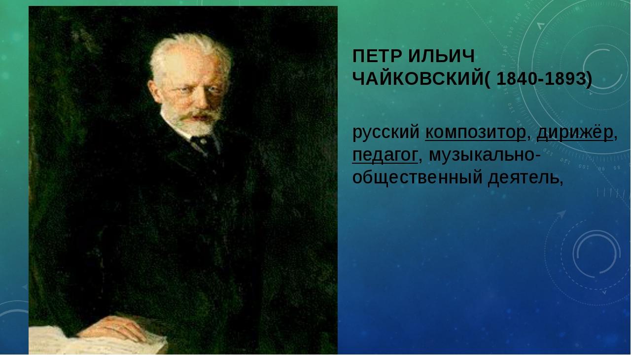 ПЕТР ИЛЬИЧ ЧАЙКОВСКИЙ( 1840-1893) русский композитор, дирижёр, педагог, музык...