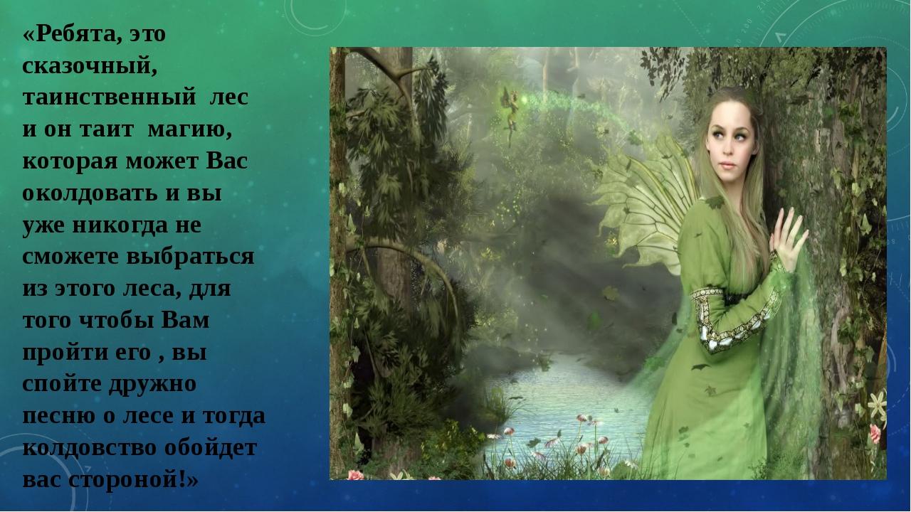 «Ребята, это сказочный, таинственный лес и он таит магию, которая может Вас о...