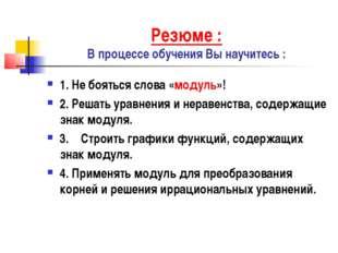 Резюме : В процессе обучения Вы научитесь : 1. Не бояться слова «модуль»! 2.