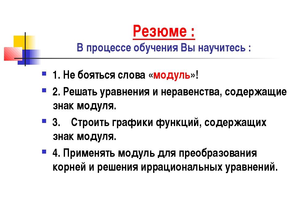 Резюме : В процессе обучения Вы научитесь : 1. Не бояться слова «модуль»! 2....