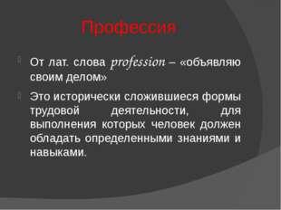 Профессия От лат. слова profession – «объявляю своим делом» Это исторически с