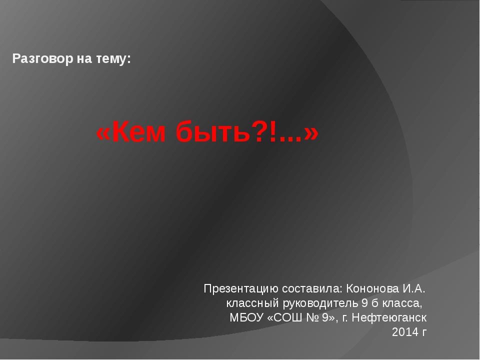 «Кем быть?!...» Разговор на тему: Презентацию составила: Кононова И.А. класс...