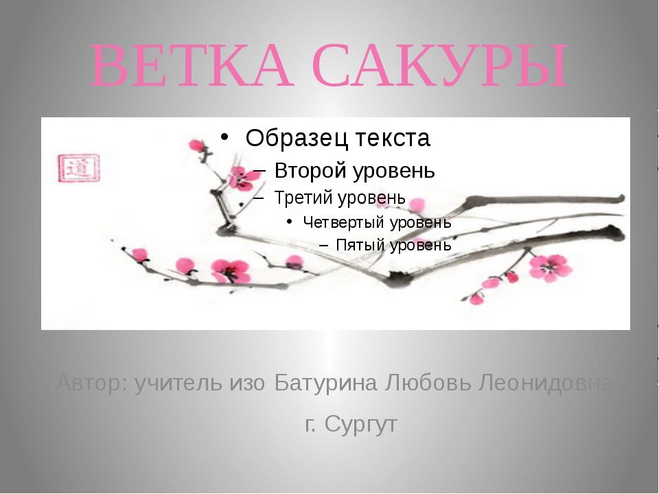 ВЕТКА САКУРЫ Автор: учитель изо Батурина Любовь Леонидовна г. Сургут