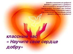 классный час « Научите свое сердце добру» Давайте поклоняться доброте! Давайт
