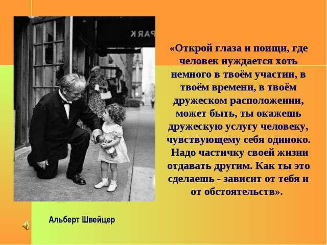 Альберт Швейцер «Открой глаза и поищи, где человек нуждается хоть немного в...