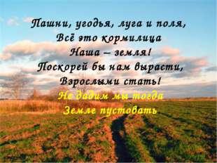 ! Пашни, угодья, луга и поля, Всё это кормилица Наша – земля! Поскорей бы нам