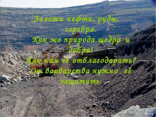Залежи нефти, руды, серебра. Как же природа щедра и добра! Как нам её отбл...