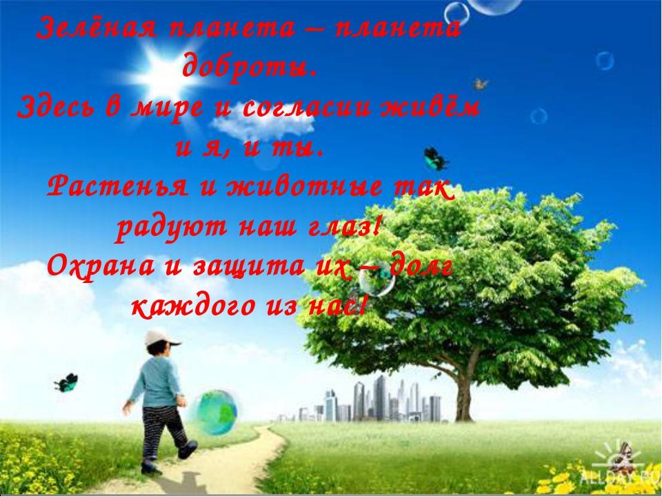 Зелёная планета – планета доброты. Здесь в мире и согласии живём и я, и ты. Р...