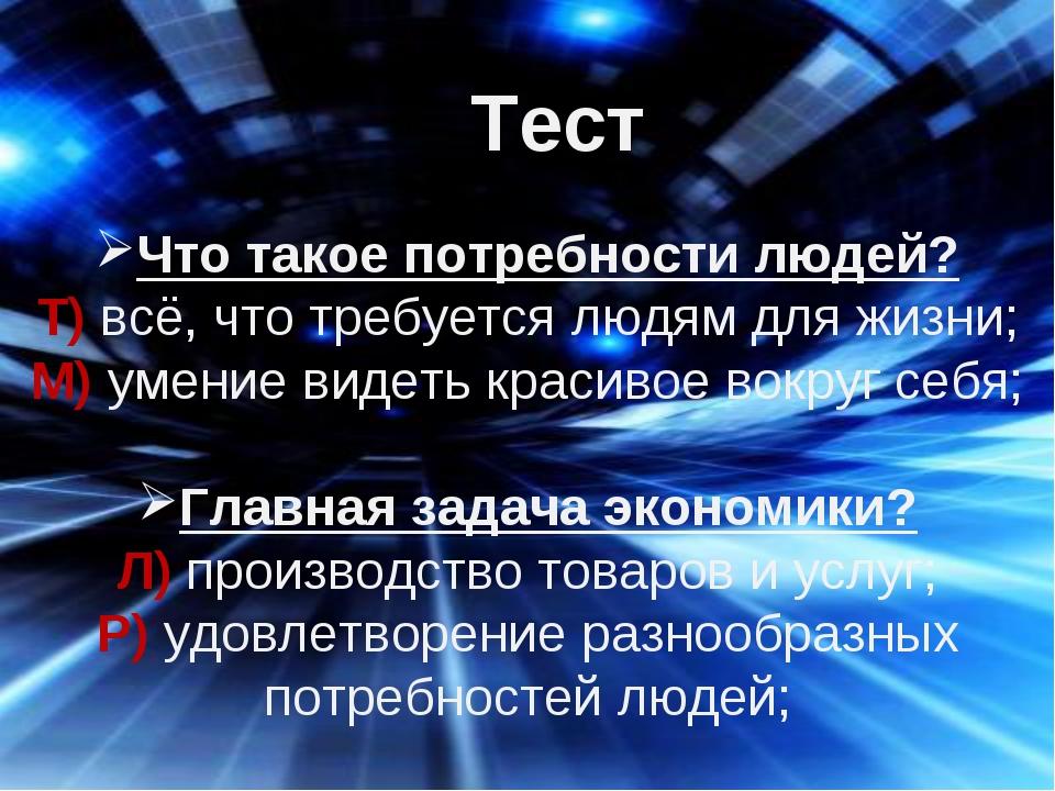 Тест Что такое потребности людей? Т) всё, что требуется людям для жизни; М) у...