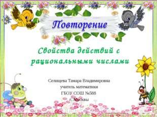 Свойства действий с рациональными числами Селищева Тамара Владимировна учител