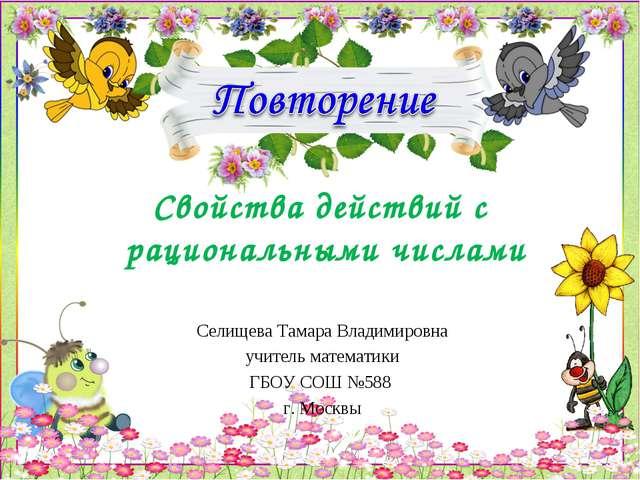 Свойства действий с рациональными числами Селищева Тамара Владимировна учител...