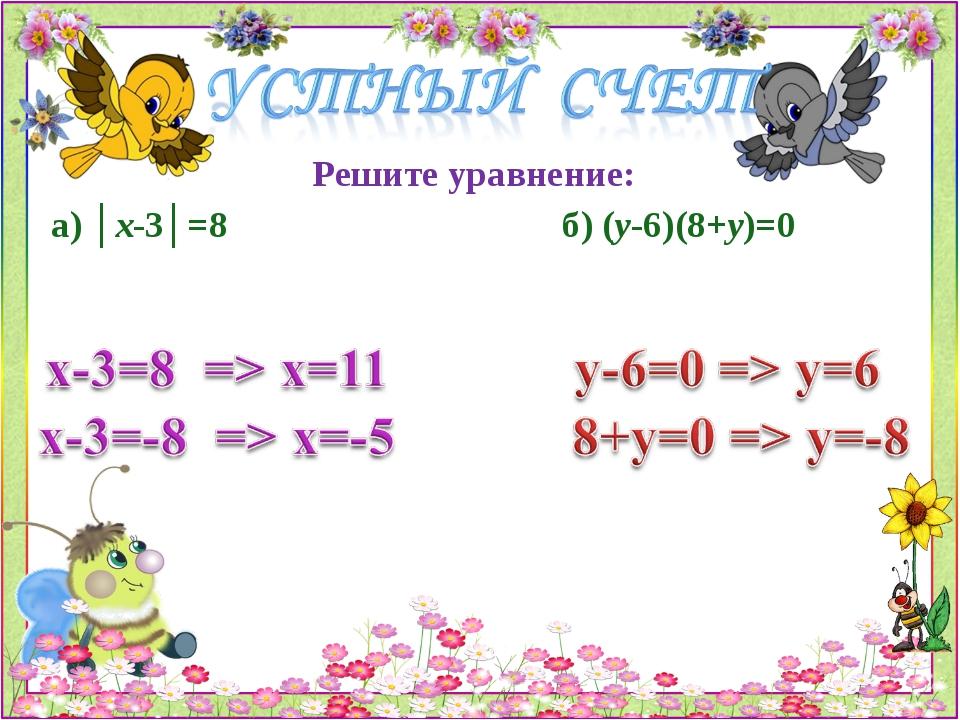 Решите уравнение: а) │х-3│=8 б) (у-6)(8+у)=0