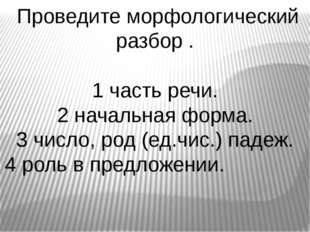 Проведите морфологический разбор . 1 часть речи. 2 начальная форма. 3 число,