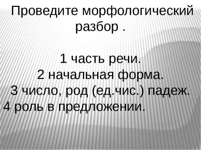 Проведите морфологический разбор . 1 часть речи. 2 начальная форма. 3 число,...