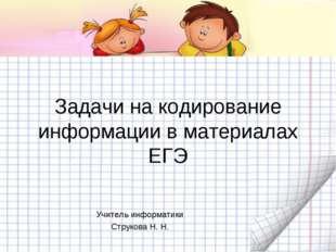 Задачи на кодирование информации в материалах ЕГЭ Учитель информатики Струко