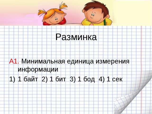 Разминка А1. Минимальная единица измерения информации 1 байт 2) 1 бит 3) 1 б...