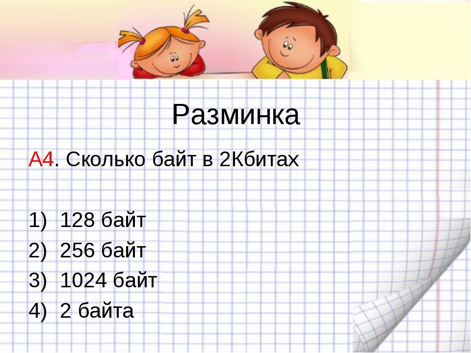 Разминка А4. Сколько байт в 2Кбитах 128 байт 256 байт 1024 байт 2 байта