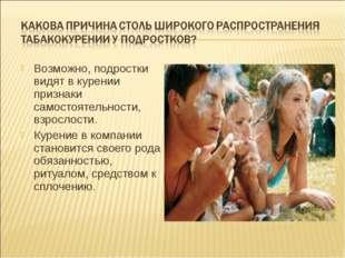 Возможно, подростки видят в курении признаки самостоятельности, взрослости. К