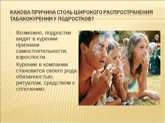 Возможно, подростки видят в курении признаки самостоятельности, взрослости. К...