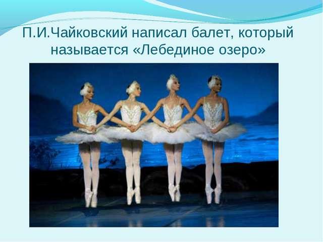 П.И.Чайковский написал балет, который называется «Лебединое озеро»