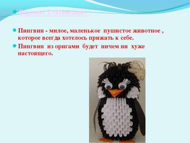 Вариант 2 «Пингвин»  Пингвин - милое, маленькое пушистое животное , которое...
