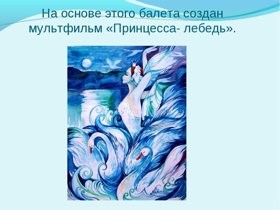 На основе этого балета создан мультфильм «Принцесса- лебедь».